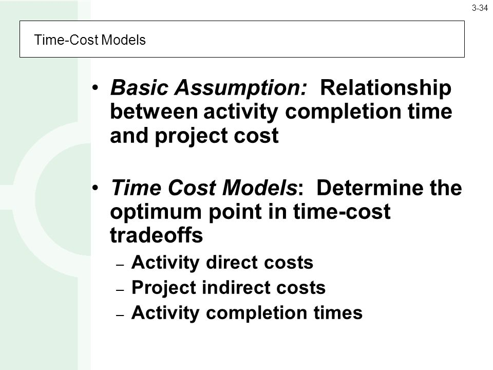 Time-Cost Models Basic Assumption: Relationship between activity completion time and project cost Time Cost Models: Determine the optimum point in time-cost tradeoffs – Activity direct costs – Project indirect costs – Activity completion times 3-34