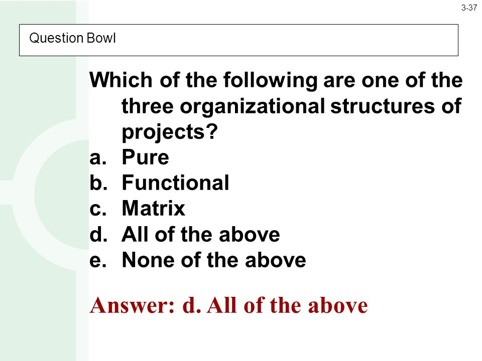 Question Bowl Which of the following are one of the three organizational structures of projects.