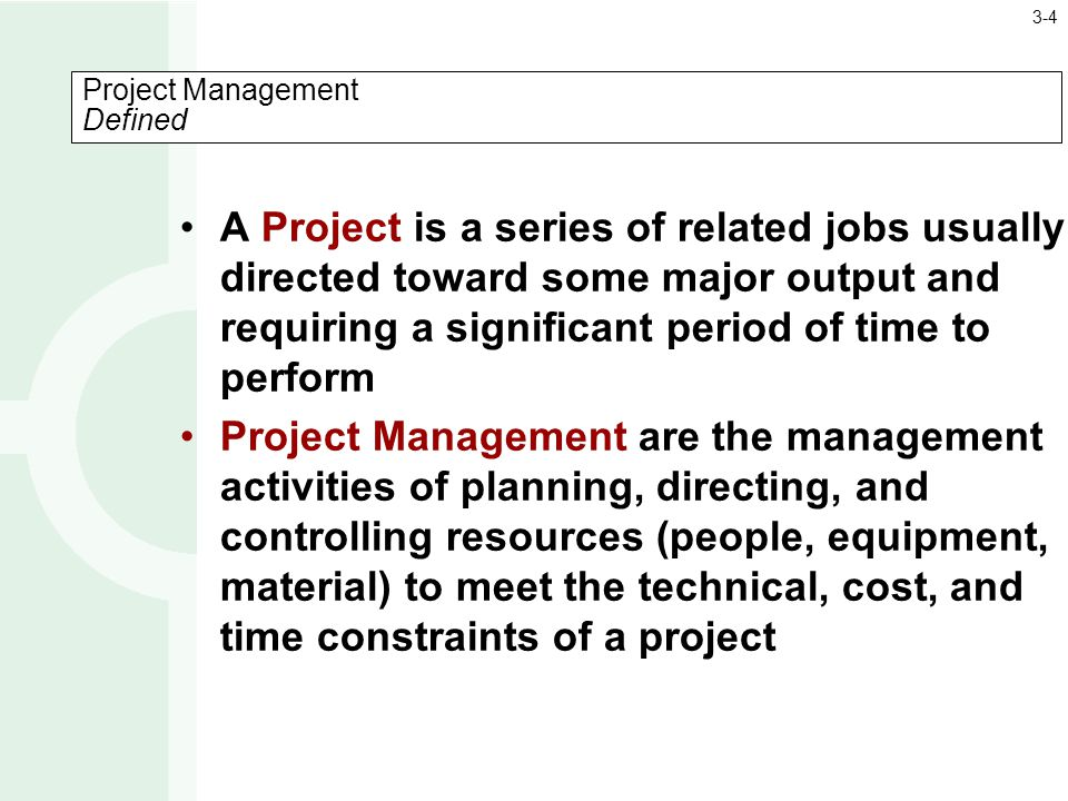 A Project is a series of related jobs usually directed toward some major output and requiring a significant period of time to perform Project Management are the management activities of planning, directing, and controlling resources (people, equipment, material) to meet the technical, cost, and time constraints of a project Project Management Defined 3-4