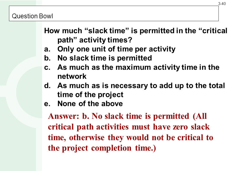 Question Bowl How much slack time is permitted in the critical path activity times.