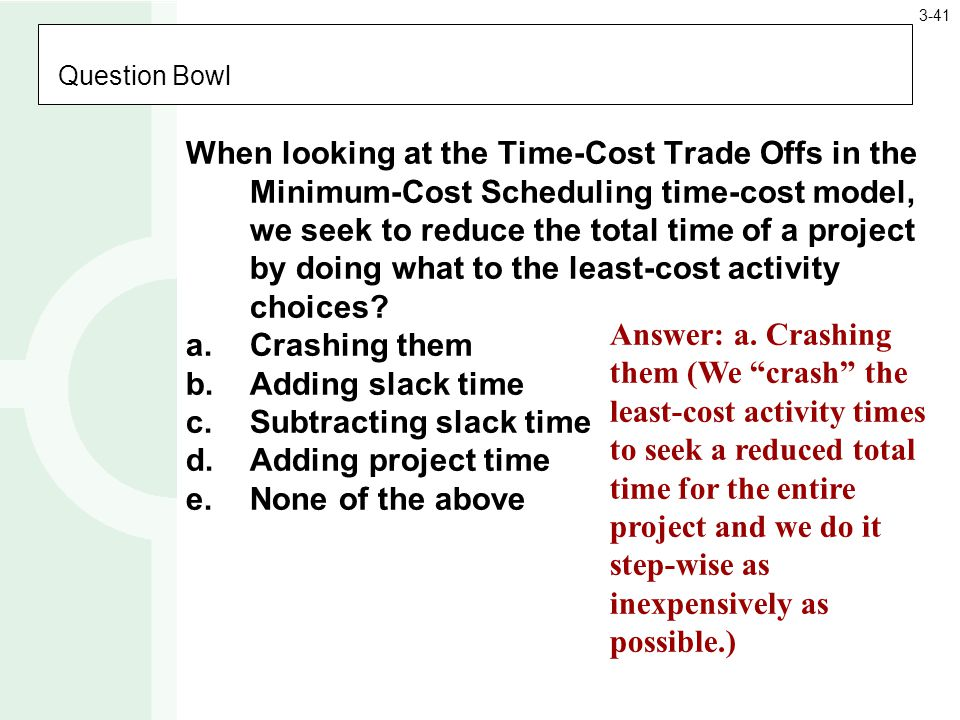 Question Bowl When looking at the Time-Cost Trade Offs in the Minimum-Cost Scheduling time-cost model, we seek to reduce the total time of a project by doing what to the least-cost activity choices.