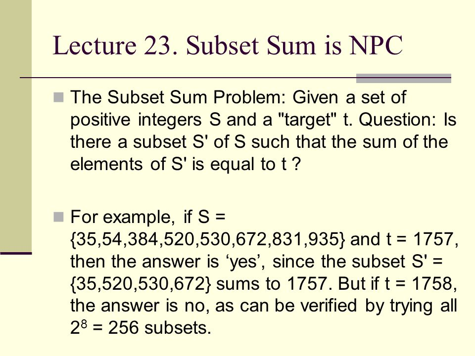 Lecture 23. Subset Sum is NPC The Subset Sum Problem: Given a set of positive integers S and a
