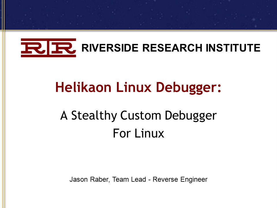 RIVERSIDE RESEARCH INSTITUTE Helikaon Linux Debugger: A Stealthy Custom Debugger For Linux Jason Raber, Team Lead - Reverse Engineer