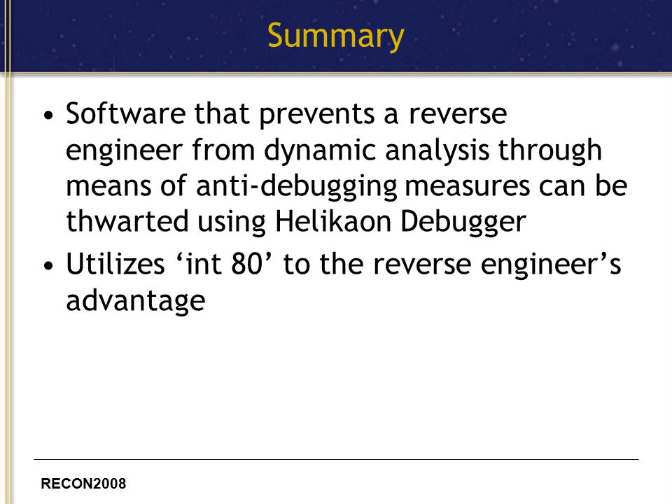 RECON2008 Summary Software that prevents a reverse engineer from dynamic analysis through means of anti-debugging measures can be thwarted using Helikaon Debugger Utilizes 'int 80' to the reverse engineer's advantage