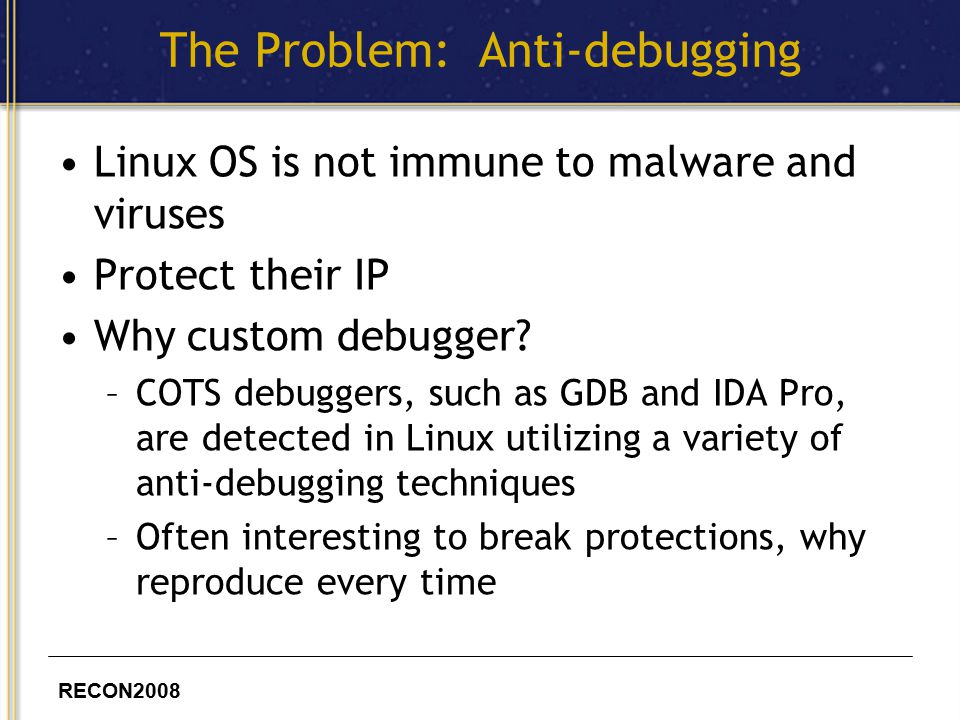 RECON2008 The Problem: Anti-debugging Linux OS is not immune to malware and viruses Protect their IP Why custom debugger.