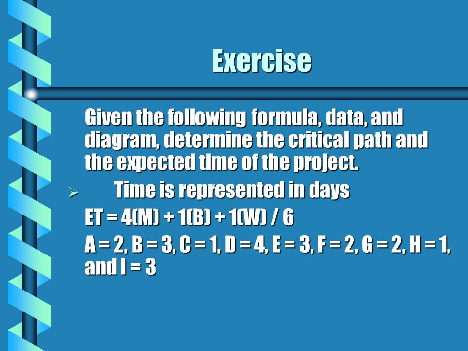 Exercise Given the following formula, data, and diagram, determine the critical path and the expected time of the project.