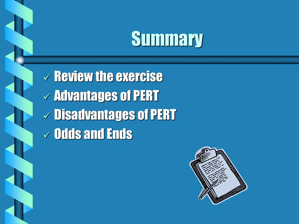 Summary Review the exercise Review the exercise Advantages of PERT Advantages of PERT Disadvantages of PERT Disadvantages of PERT Odds and Ends Odds and Ends