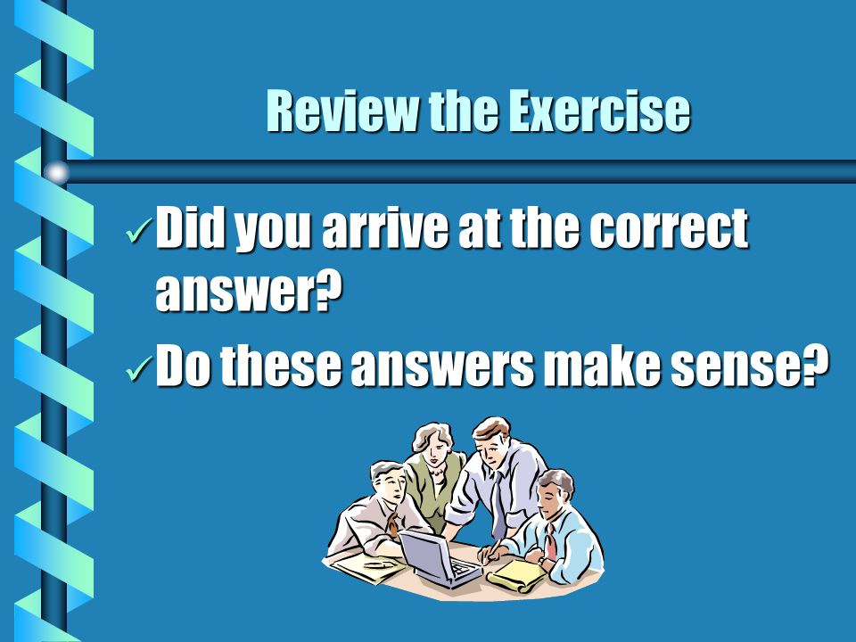 Review the Exercise Did you arrive at the correct answer.