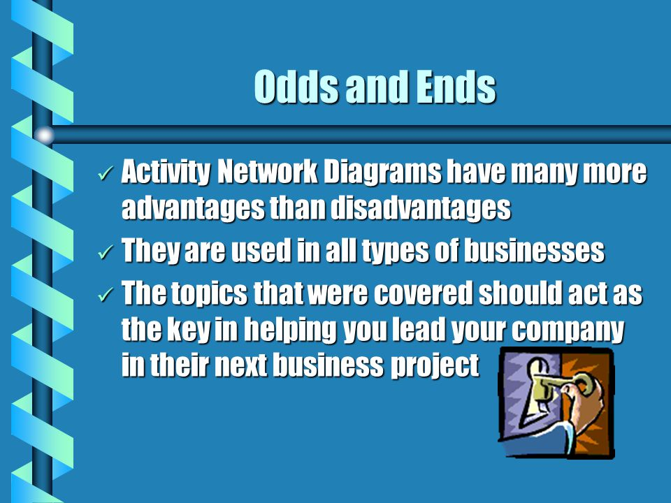 Odds and Ends Activity Network Diagrams have many more advantages than disadvantages Activity Network Diagrams have many more advantages than disadvantages They are used in all types of businesses They are used in all types of businesses The topics that were covered should act as the key in helping you lead your company in their next business project The topics that were covered should act as the key in helping you lead your company in their next business project