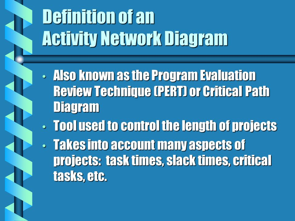 Definition of an Activity Network Diagram Also known as the Program Evaluation Review Technique (PERT) or Critical Path Diagram Also known as the Program Evaluation Review Technique (PERT) or Critical Path Diagram Tool used to control the length of projects Tool used to control the length of projects Takes into account many aspects of projects: task times, slack times, critical tasks, etc.
