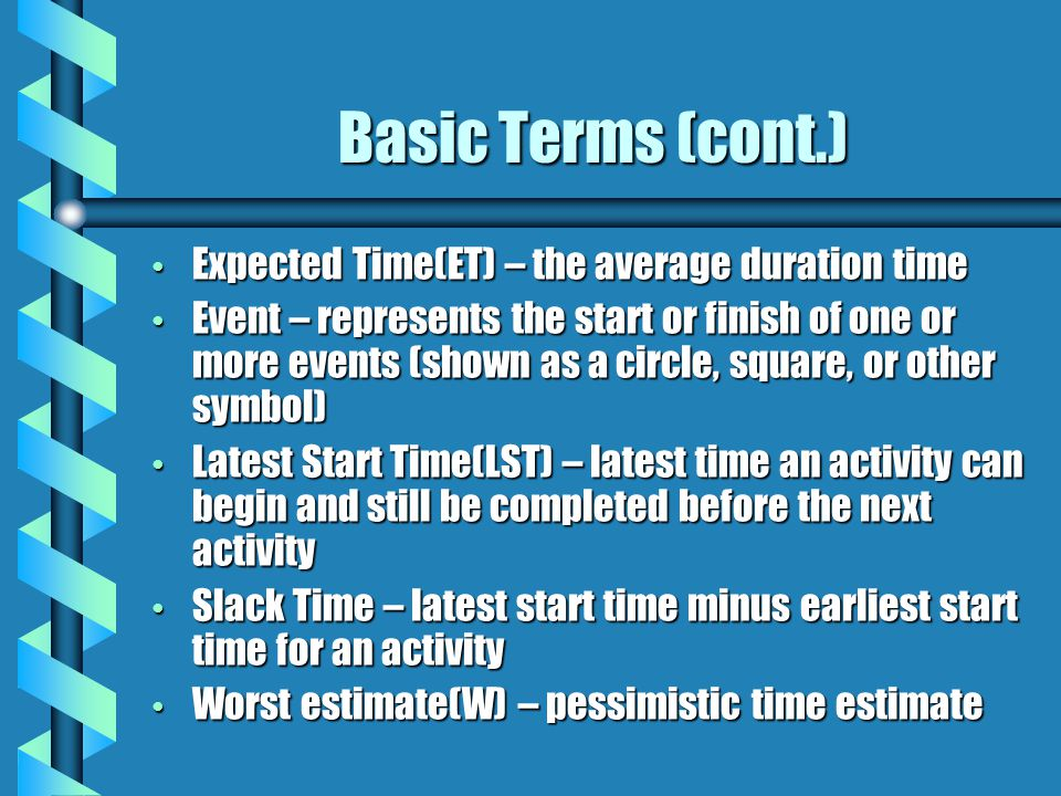 Basic Terms (cont.) Expected Time(ET) – the average duration time Expected Time(ET) – the average duration time Event – represents the start or finish of one or more events (shown as a circle, square, or other symbol) Event – represents the start or finish of one or more events (shown as a circle, square, or other symbol) Latest Start Time(LST) – latest time an activity can begin and still be completed before the next activity Latest Start Time(LST) – latest time an activity can begin and still be completed before the next activity Slack Time – latest start time minus earliest start time for an activity Slack Time – latest start time minus earliest start time for an activity Worst estimate(W) – pessimistic time estimate Worst estimate(W) – pessimistic time estimate