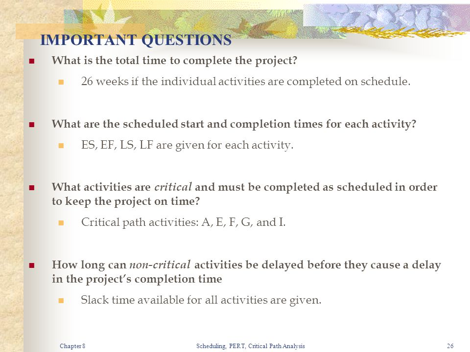 Chapter 8Scheduling, PERT, Critical Path Analysis26 IMPORTANT QUESTIONS What is the total time to complete the project? 26 weeks if the individual act