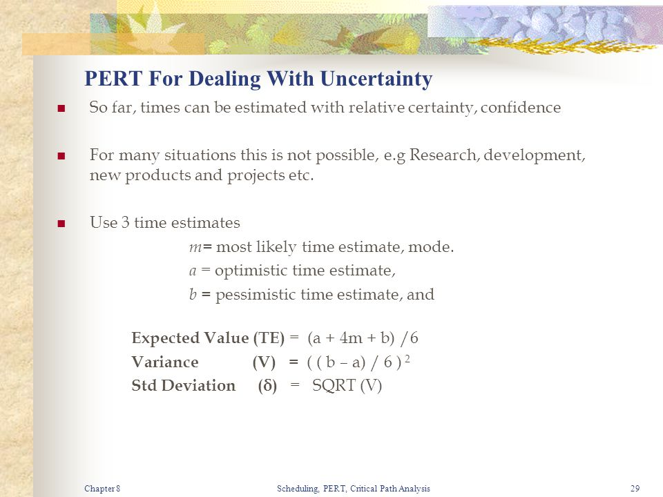 Chapter 8Scheduling, PERT, Critical Path Analysis29 PERT For Dealing With Uncertainty So far, times can be estimated with relative certainty, confiden