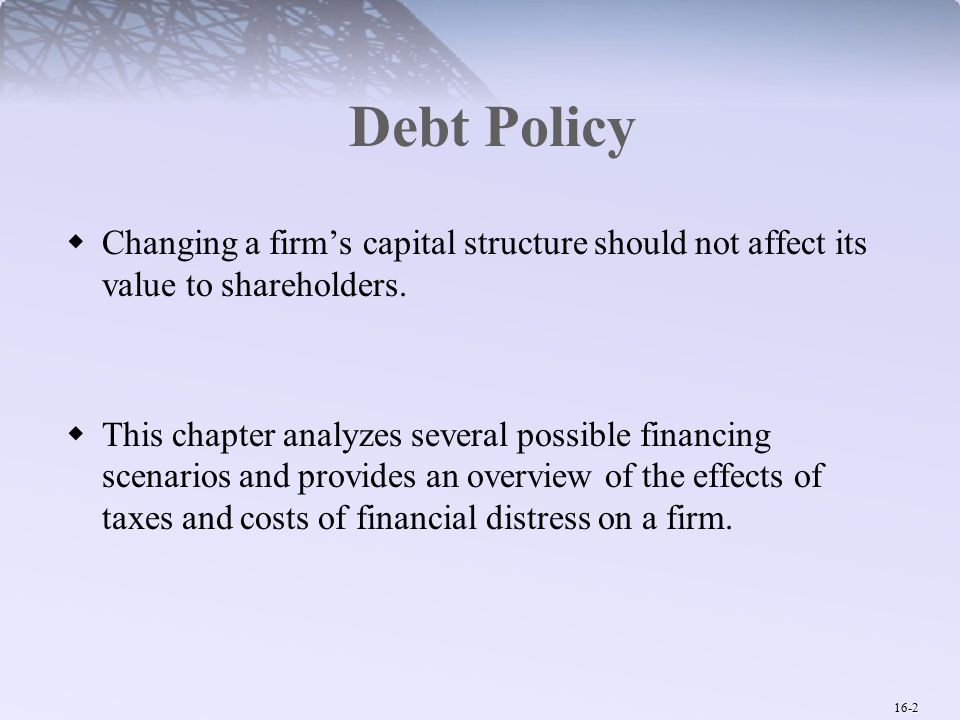 16-2 Debt Policy  Changing a firm's capital structure should not affect its value to shareholders.