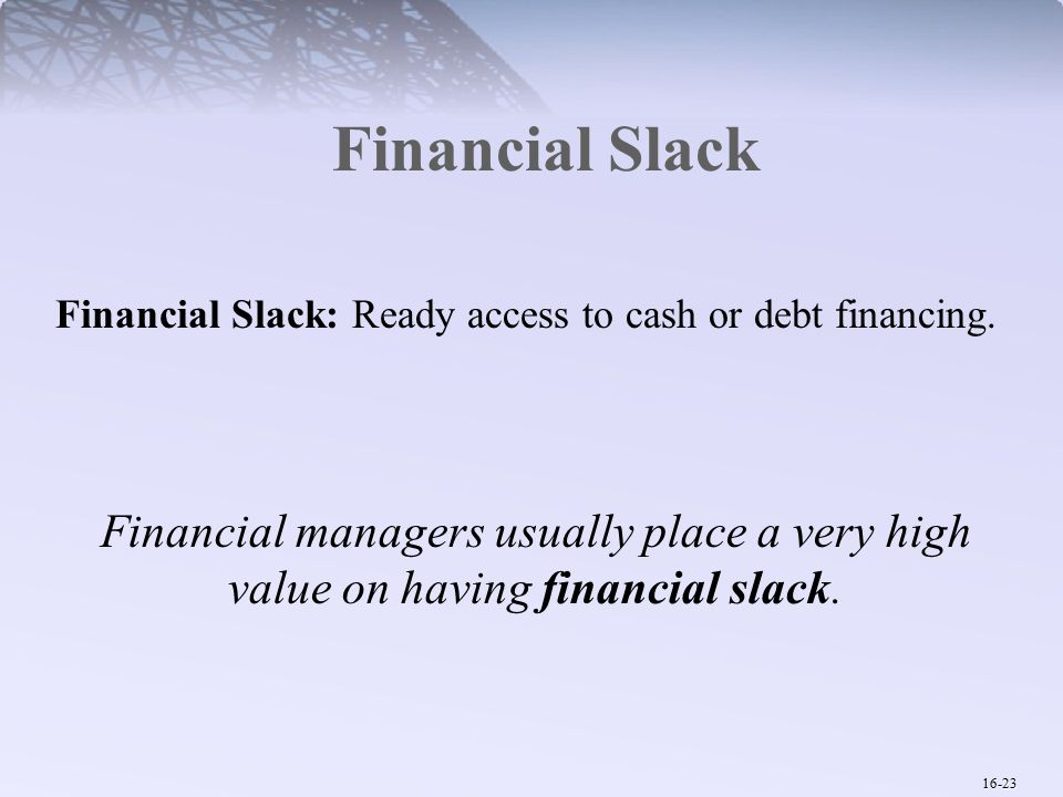 16-23 Financial Slack Financial managers usually place a very high value on having financial slack.