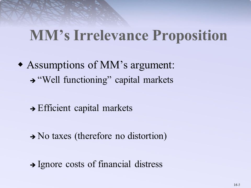 16-5 MM's Irrelevance Proposition  Assumptions of MM's argument:  Well functioning capital markets  Efficient capital markets  No taxes (therefore no distortion)  Ignore costs of financial distress