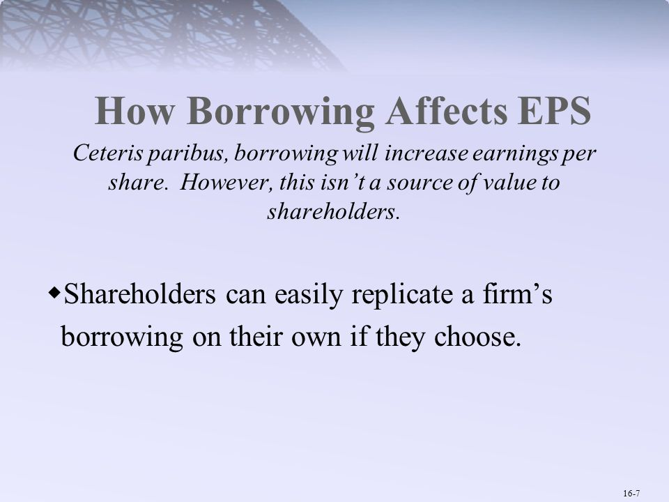 16-7 How Borrowing Affects EPS Ceteris paribus, borrowing will increase earnings per share.