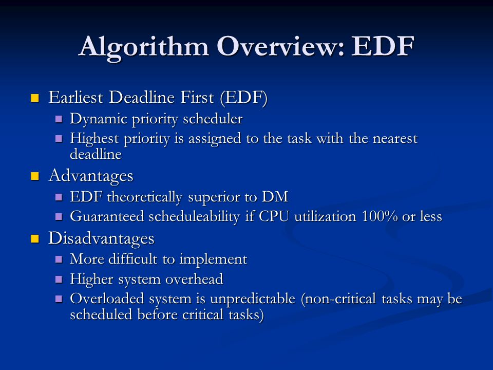 Algorithm Overview: EDF Earliest Deadline First (EDF) Earliest Deadline First (EDF) Dynamic priority scheduler Dynamic priority scheduler Highest priority is assigned to the task with the nearest deadline Highest priority is assigned to the task with the nearest deadline Advantages Advantages EDF theoretically superior to DM EDF theoretically superior to DM Guaranteed scheduleability if CPU utilization 100% or less Guaranteed scheduleability if CPU utilization 100% or less Disadvantages Disadvantages More difficult to implement More difficult to implement Higher system overhead Higher system overhead Overloaded system is unpredictable (non-critical tasks may be scheduled before critical tasks) Overloaded system is unpredictable (non-critical tasks may be scheduled before critical tasks)