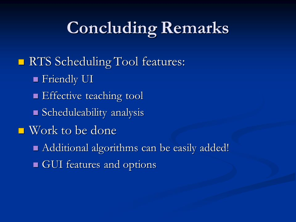 Concluding Remarks RTS Scheduling Tool features: RTS Scheduling Tool features: Friendly UI Friendly UI Effective teaching tool Effective teaching tool Scheduleability analysis Scheduleability analysis Work to be done Work to be done Additional algorithms can be easily added.