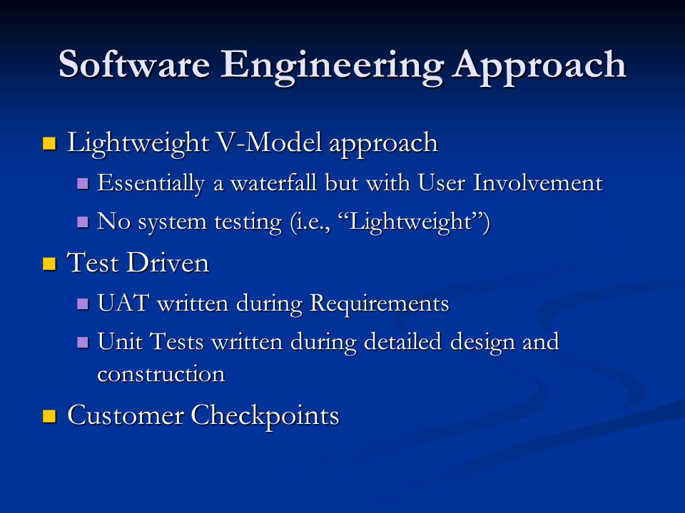 Software Engineering Approach Lightweight V-Model approach Lightweight V-Model approach Essentially a waterfall but with User Involvement Essentially a waterfall but with User Involvement No system testing (i.e., Lightweight ) No system testing (i.e., Lightweight ) Test Driven Test Driven UAT written during Requirements UAT written during Requirements Unit Tests written during detailed design and construction Unit Tests written during detailed design and construction Customer Checkpoints Customer Checkpoints