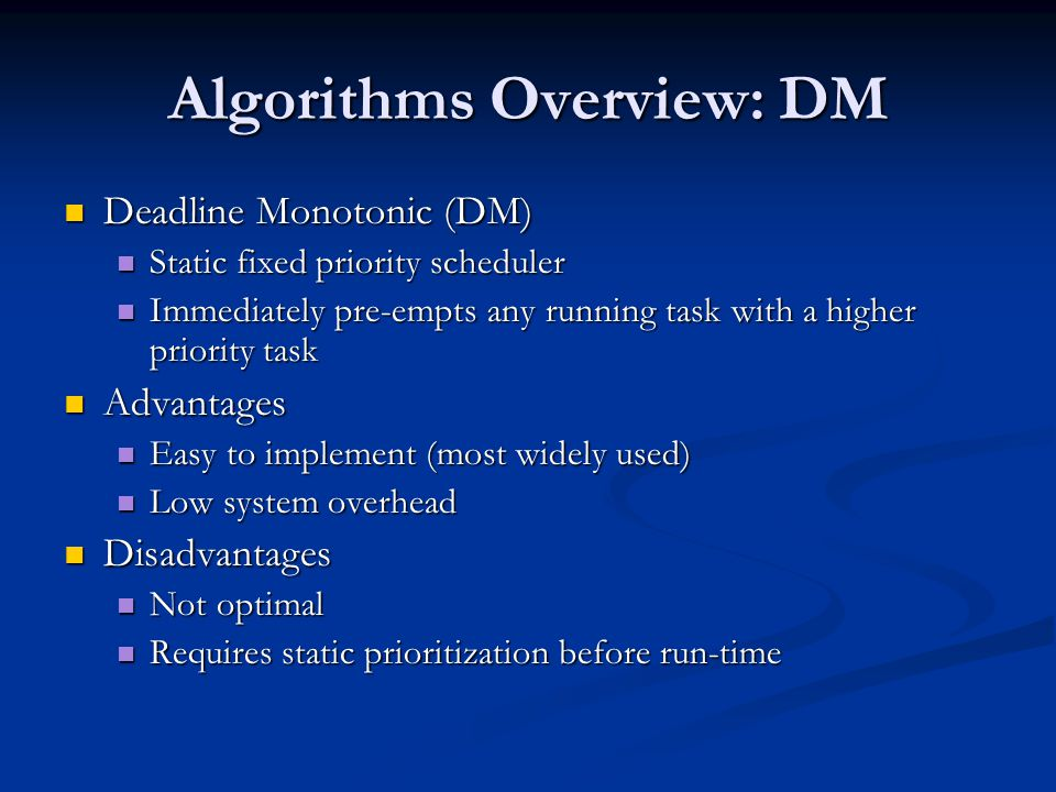 Algorithms Overview: DM Deadline Monotonic (DM) Deadline Monotonic (DM) Static fixed priority scheduler Static fixed priority scheduler Immediately pre-empts any running task with a higher priority task Immediately pre-empts any running task with a higher priority task Advantages Advantages Easy to implement (most widely used) Easy to implement (most widely used) Low system overhead Low system overhead Disadvantages Disadvantages Not optimal Not optimal Requires static prioritization before run-time Requires static prioritization before run-time
