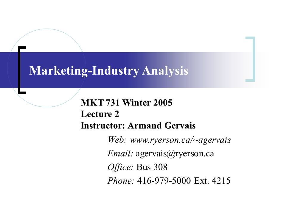 Marketing-Industry Analysis Web: www.ryerson.ca/~agervais Email: agervais@ryerson.ca Office: Bus 308 Phone: 416-979-5000 Ext. 4215 MKT 731 Winter 2005