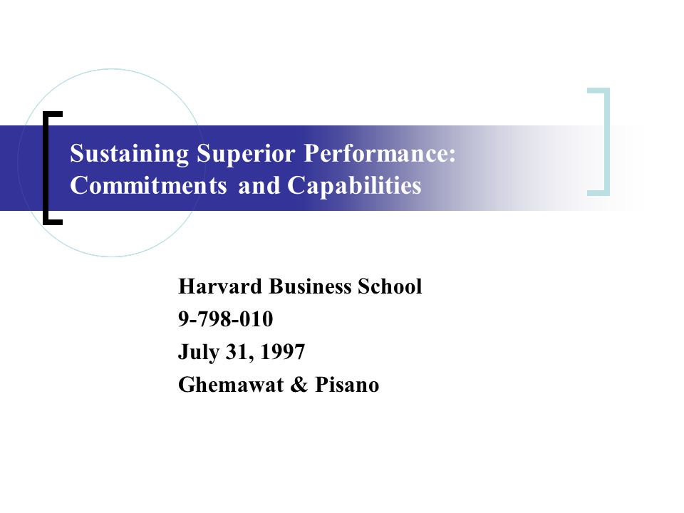 Sustaining Superior Performance: Commitments and Capabilities Harvard Business School 9-798-010 July 31, 1997 Ghemawat & Pisano