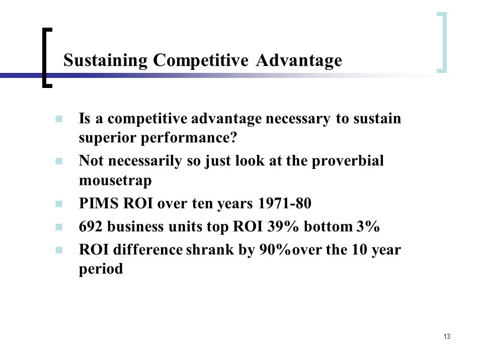 13 Sustaining Competitive Advantage Is a competitive advantage necessary to sustain superior performance? Not necessarily so just look at the proverbi