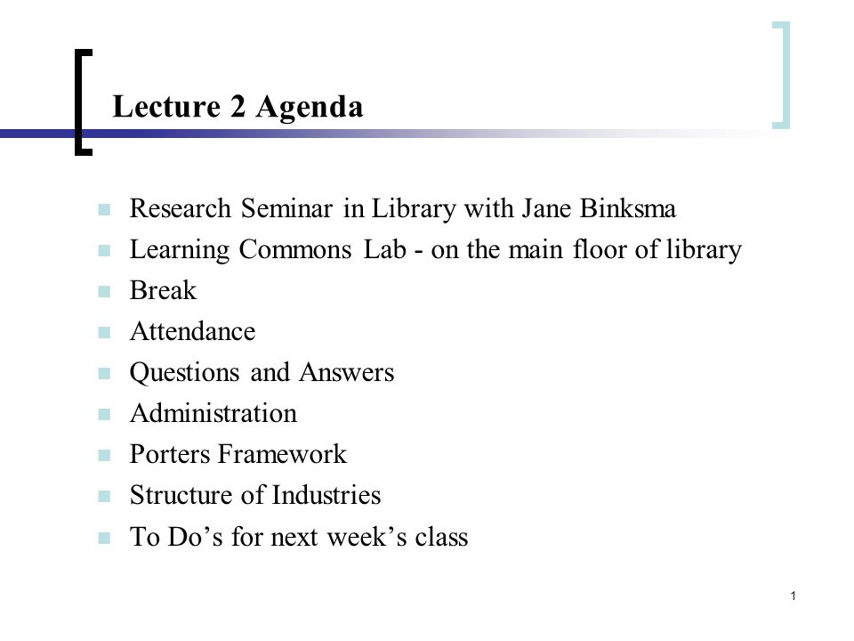 1 Lecture 2 Agenda Research Seminar in Library with Jane Binksma Learning Commons Lab - on the main floor of library Break Attendance Questions and Answers Administration Porters Framework Structure of Industries To Do's for next week's class