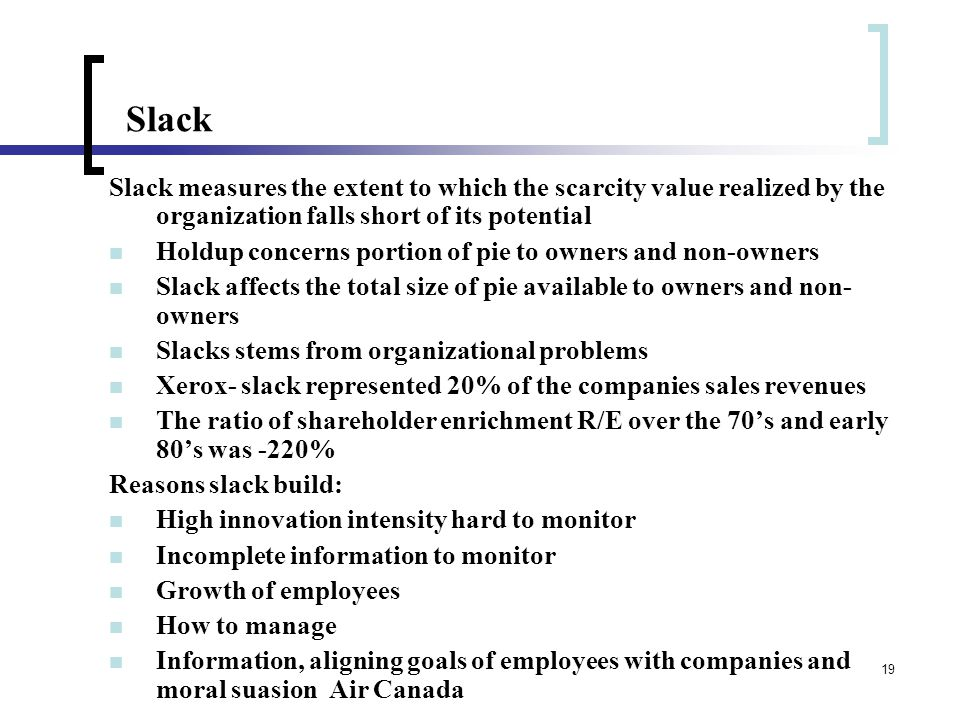 19 Slack Slack measures the extent to which the scarcity value realized by the organization falls short of its potential Holdup concerns portion of pie to owners and non-owners Slack affects the total size of pie available to owners and non- owners Slacks stems from organizational problems Xerox- slack represented 20% of the companies sales revenues The ratio of shareholder enrichment R/E over the 70's and early 80's was -220% Reasons slack build: High innovation intensity hard to monitor Incomplete information to monitor Growth of employees How to manage Information, aligning goals of employees with companies and moral suasion Air Canada