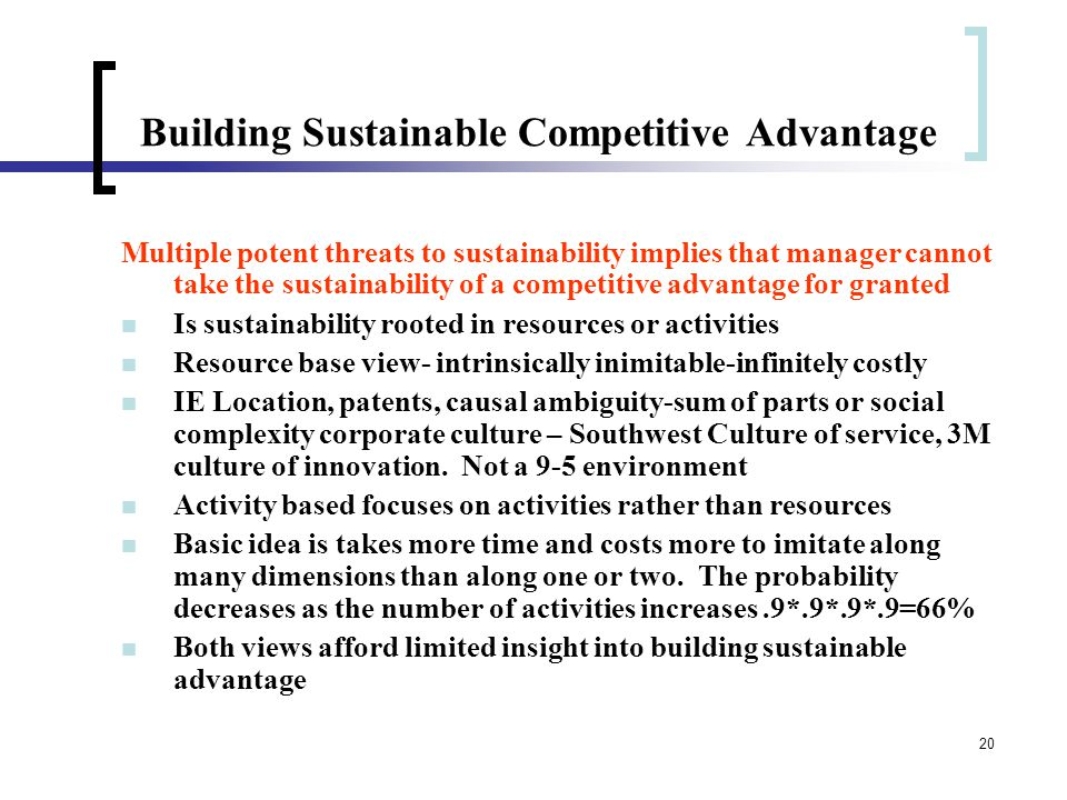 20 Building Sustainable Competitive Advantage Multiple potent threats to sustainability implies that manager cannot take the sustainability of a competitive advantage for granted Is sustainability rooted in resources or activities Resource base view- intrinsically inimitable-infinitely costly IE Location, patents, causal ambiguity-sum of parts or social complexity corporate culture – Southwest Culture of service, 3M culture of innovation.