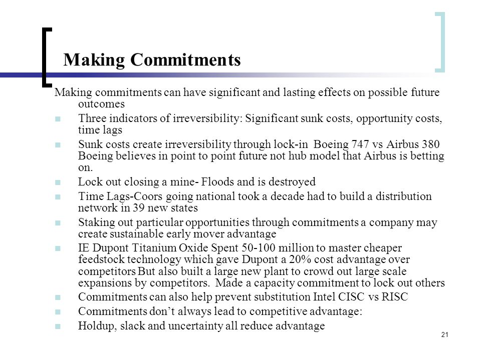 21 Making Commitments Making commitments can have significant and lasting effects on possible future outcomes Three indicators of irreversibility: Significant sunk costs, opportunity costs, time lags Sunk costs create irreversibility through lock-in Boeing 747 vs Airbus 380 Boeing believes in point to point future not hub model that Airbus is betting on.