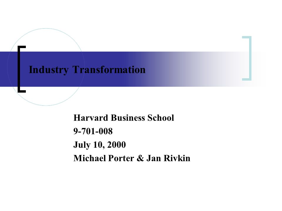 Industry Transformation Harvard Business School 9-701-008 July 10, 2000 Michael Porter & Jan Rivkin