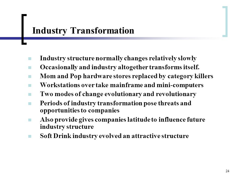 24 Industry Transformation Industry structure normally changes relatively slowly Occasionally and industry altogether transforms itself.