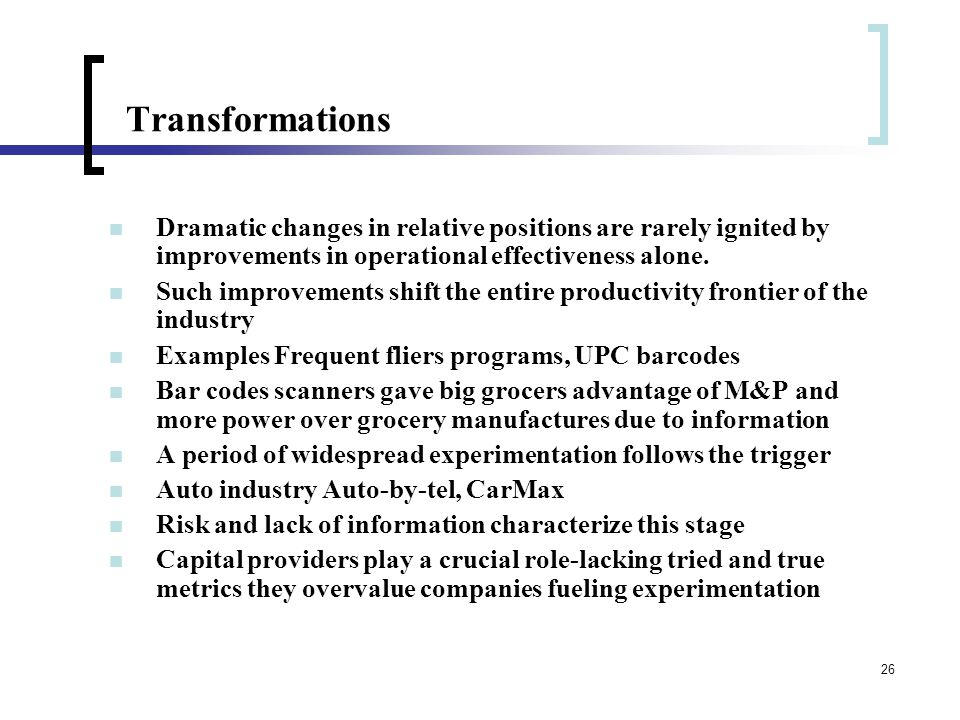 26 Transformations Dramatic changes in relative positions are rarely ignited by improvements in operational effectiveness alone.