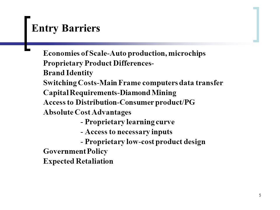 5 Entry Barriers Economies of Scale-Auto production, microchips Proprietary Product Differences- Brand Identity Switching Costs-Main Frame computers data transfer Capital Requirements-Diamond Mining Access to Distribution-Consumer product/PG Absolute Cost Advantages - Proprietary learning curve - Access to necessary inputs - Proprietary low-cost product design Government Policy Expected Retaliation