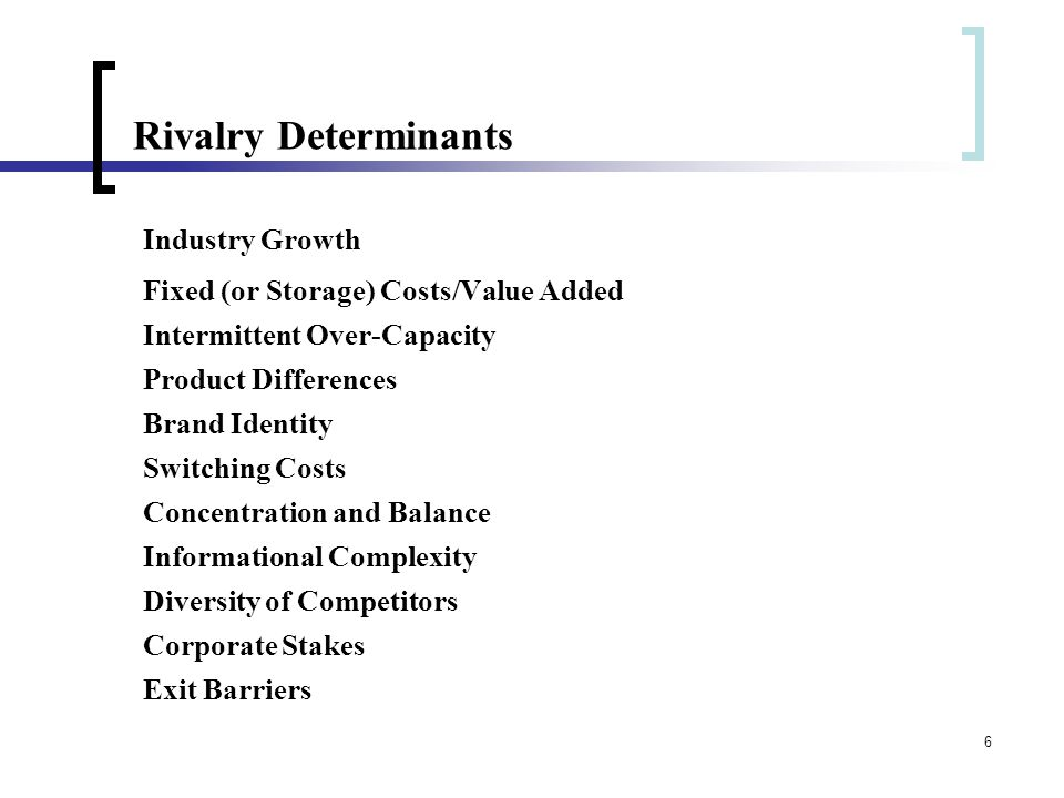 6 Rivalry Determinants Industry Growth Fixed (or Storage) Costs/Value Added Intermittent Over-Capacity Product Differences Brand Identity Switching Costs Concentration and Balance Informational Complexity Diversity of Competitors Corporate Stakes Exit Barriers