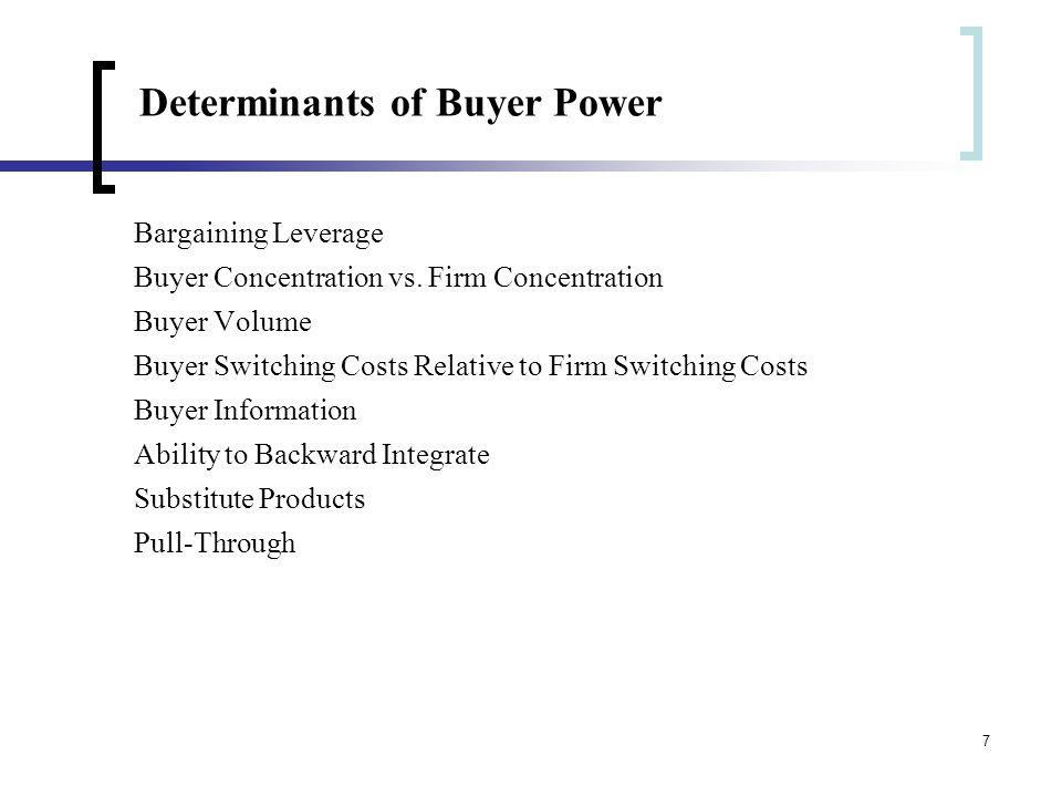 7 Determinants of Buyer Power Bargaining Leverage Buyer Concentration vs. Firm Concentration Buyer Volume Buyer Switching Costs Relative to Firm Switc