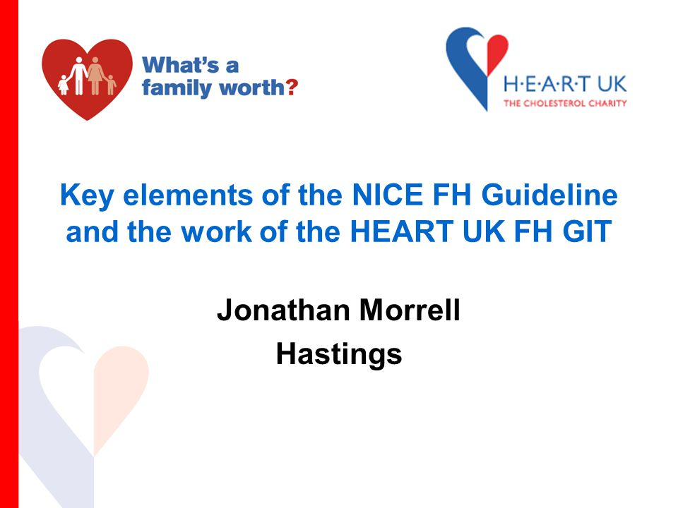 Key elements of the NICE FH Guideline and the work of the HEART UK FH GIT Jonathan Morrell Hastings