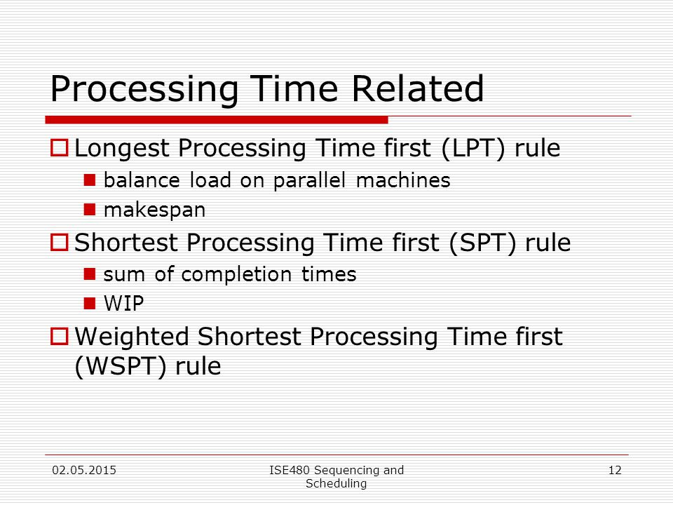 12 Processing Time Related  Longest Processing Time first (LPT) rule balance load on parallel machines makespan  Shortest Processing Time first (SPT) rule sum of completion times WIP  Weighted Shortest Processing Time first (WSPT) rule 02.05.2015ISE480 Sequencing and Scheduling