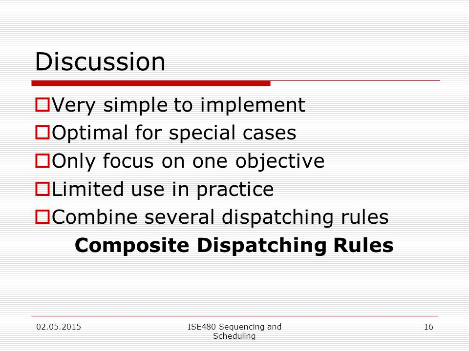 16 Discussion  Very simple to implement  Optimal for special cases  Only focus on one objective  Limited use in practice  Combine several dispatching rules Composite Dispatching Rules 02.05.2015ISE480 Sequencing and Scheduling