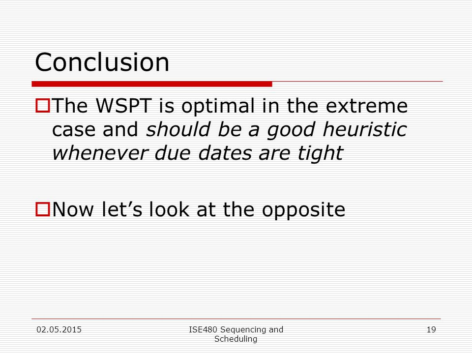 19 Conclusion  The WSPT is optimal in the extreme case and should be a good heuristic whenever due dates are tight  Now let's look at the opposite 02.05.2015ISE480 Sequencing and Scheduling