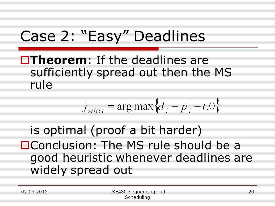 20 Case 2: Easy Deadlines  Theorem: If the deadlines are sufficiently spread out then the MS rule is optimal (proof a bit harder)  Conclusion: The MS rule should be a good heuristic whenever deadlines are widely spread out 02.05.2015ISE480 Sequencing and Scheduling