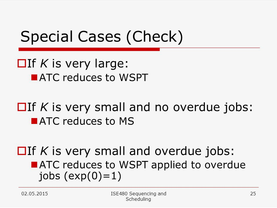 25 Special Cases (Check)  If K is very large: ATC reduces to WSPT  If K is very small and no overdue jobs: ATC reduces to MS  If K is very small and overdue jobs: ATC reduces to WSPT applied to overdue jobs (exp(0)=1) 02.05.2015ISE480 Sequencing and Scheduling