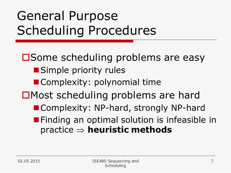 7 General Purpose Scheduling Procedures  Some scheduling problems are easy Simple priority rules Complexity: polynomial time  Most scheduling problems are hard Complexity: NP-hard, strongly NP-hard Finding an optimal solution is infeasible in practice  heuristic methods 02.05.2015ISE480 Sequencing and Scheduling