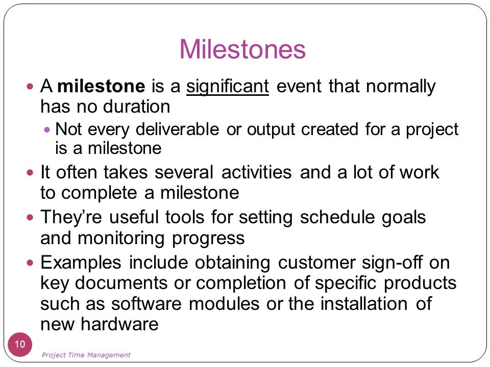 Milestones A milestone is a significant event that normally has no duration Not every deliverable or output created for a project is a milestone It of