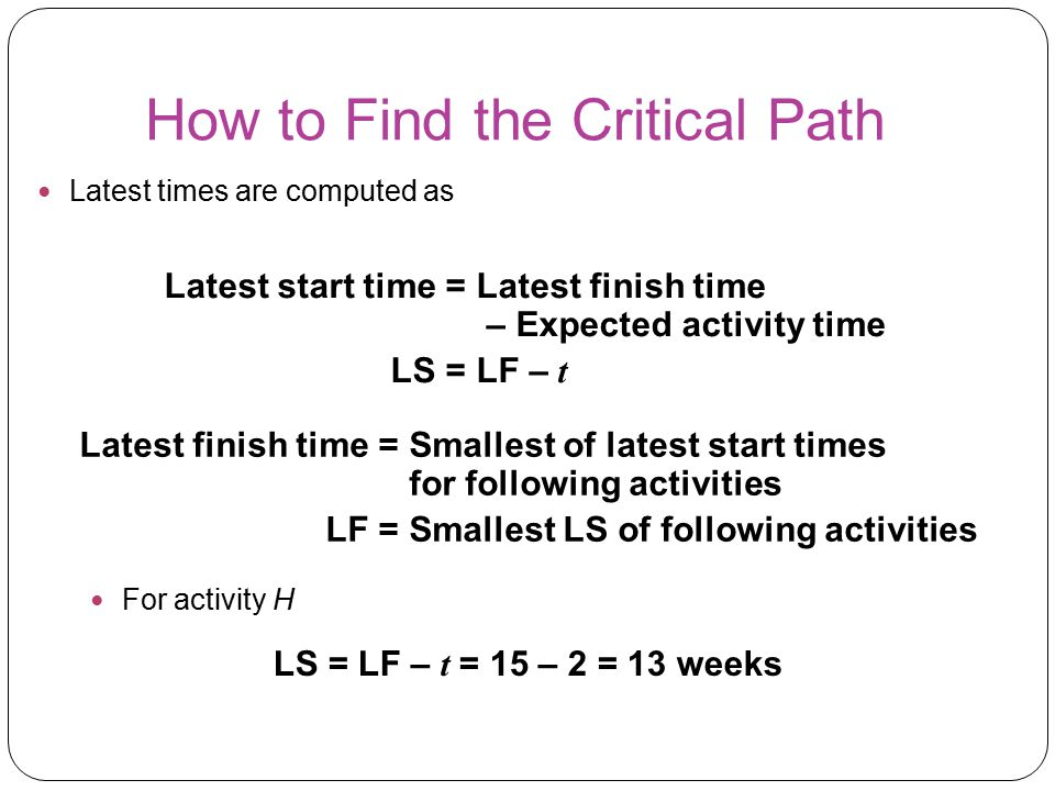 How to Find the Critical Path Latest times are computed as Latest start time =Latest finish time – Expected activity time LS =LF – t Latest finish tim