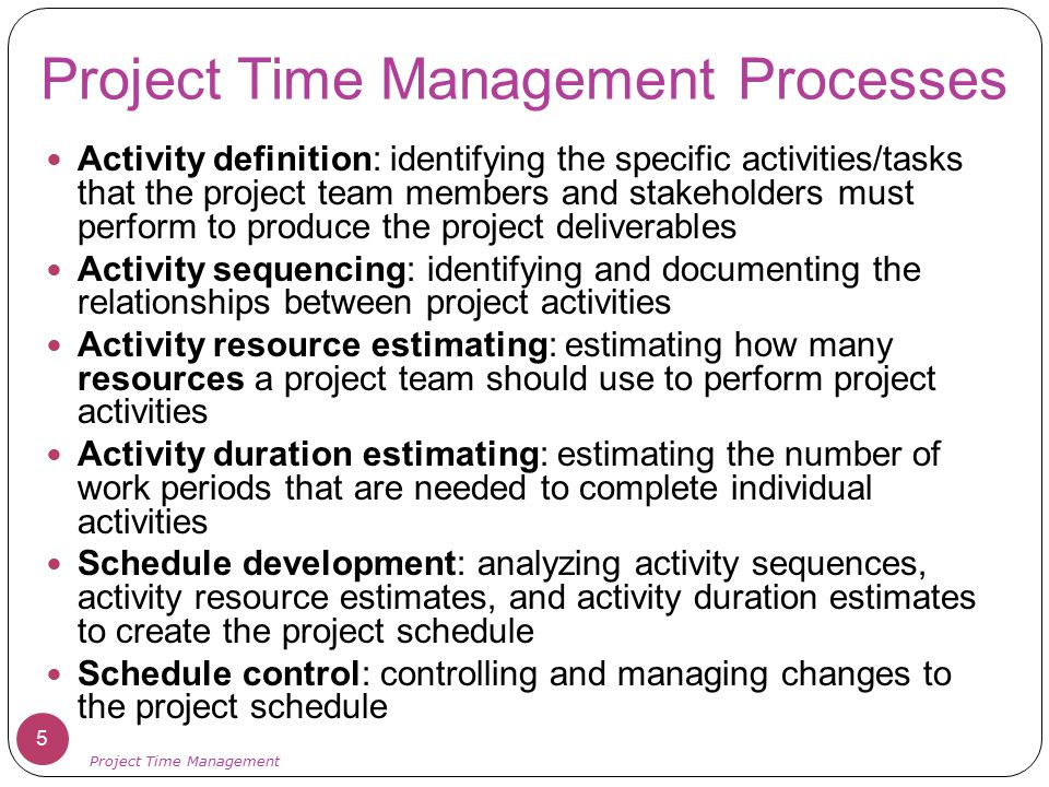 Project Time Management Processes Activity definition: identifying the specific activities/tasks that the project team members and stakeholders must p