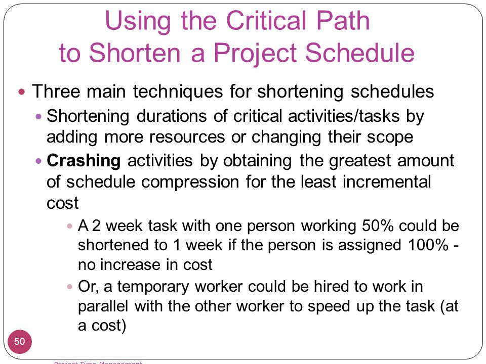 Using the Critical Path to Shorten a Project Schedule Three main techniques for shortening schedules Shortening durations of critical activities/tasks