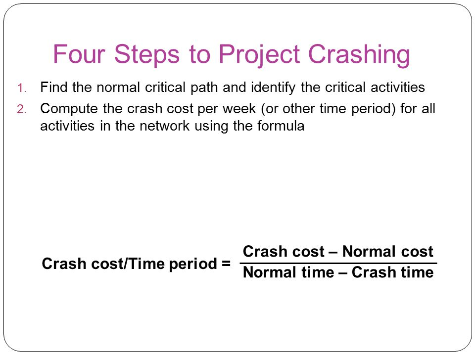 Four Steps to Project Crashing 1. Find the normal critical path and identify the critical activities 2. Compute the crash cost per week (or other time